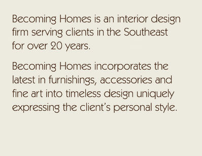 Becoming Homes is an interior design firm serving clients in the Southeast for over 20 years. Becoming Homes incorporates the latest in furnishings, accessories and fine art into timeless design uniquely expressing the client's personal style.